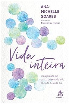Vida inteira: Uma jornada em busca do sentido e do sagrado de cada dia por [Ana Michelle Soares]