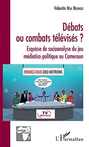 Débats ou combats télévisés ?: Esquisse de socioanalyse du jeu médiatico-politique au Cameroun (Sociologie africaine) (French Edition)