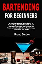 Bartending for Beginners: A Beginner's Guide to the Basics of Bartending Which Will Quickly Teach You to Mix Cocktails and Perform Bar Tricks Like a Pro (Recipes, Terminology, Techniques and More)