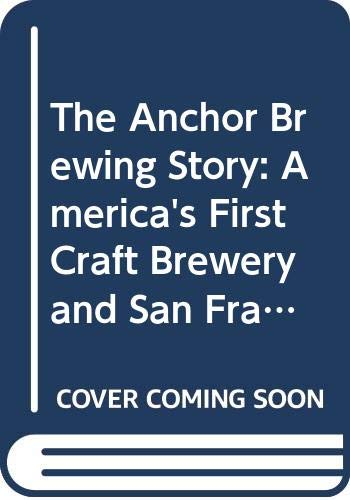 The Anchor Brewing Story: America's First Craft Brewery and San Francisco's Original Anchor Steam Beer