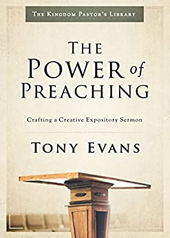 The Power of Preaching: Crafting a Creative Expository Sermon (Kingdom Pastor's Library) by [Tony Evans]