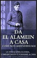 Da El Alamein a Casa - Come non arrendersi mai: La vita è una Guerra, l'importante è tornare a casa