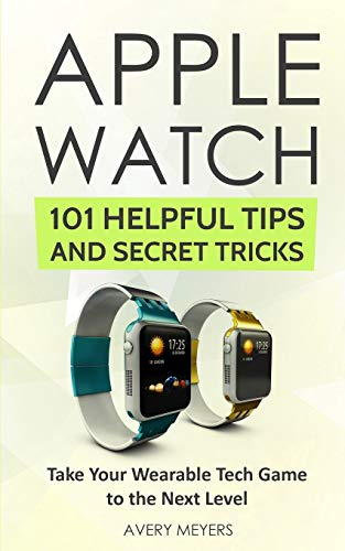 Apple Watch: 101 Helpful Tips and Secret Tricks: Take Your Wearable Tech Game to the Next Level