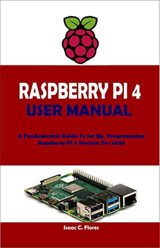RASPBERRY PI 4 USER MANUAL: A Fundamental Guide To Set Up, Programming Raspberry Pi 4 Projects For 2020 (English Edition)