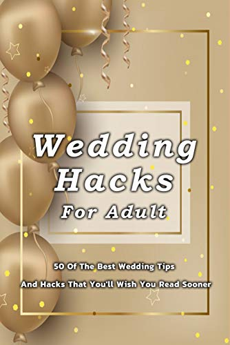 Wedding Hacks For Adult: 50 Of The Best Wedding Tips And Hacks That You'll Wish You Read Sooner: Many Wedding Tips And Hacks For Adults (English Edition)