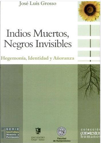 Indios Muertos, Negros Invisibles/ Dead Indians, Blacks invisible: Hegemonia, Identidad Y Anoranza/ Hegemony, Identity and Longing (Contextos Humanos/ Human Contexts)
