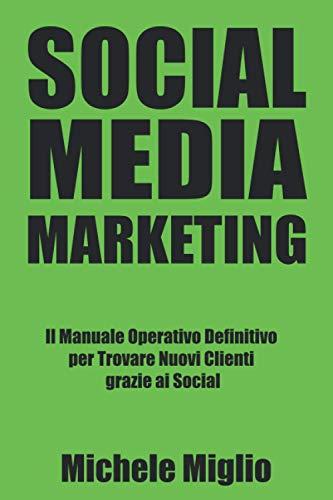 Social Media Marketing: Il Manuale Operativo Definitivo per Trovare Nuovi Clienti grazie ai Social