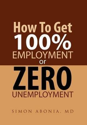 [How to Get 100% Employment or Zero Unemployment] (By: Simon Abonia) [published: September, 2011]