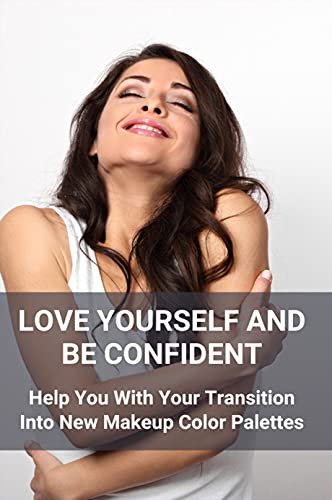 Love Yourself And Be Confident: Help You With Your Transition Into New Makeup Color Palettes: Guide To Beautify Yourself (English Edition)