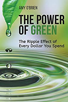 The Power of Green: The Ripple Effect of Every Dollar You Spend by [Amy O'Brien]