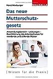 Das neue Mutterschutzgesetz: Anwendungsbereich - Leistungen - Durchführung des Arbeitsschutzes für werdende und stillende Mütter