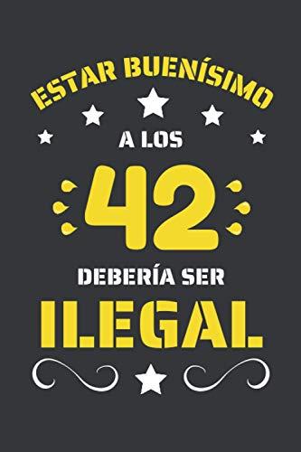ESTAR BUENÍSIMO A LOS 42 DEBERÍA SER ILEGAL: REGALO DE CUMPLEAÑOS ORIGINAL Y DIVERTIDO. DIARIO, CUADERNO DE NOTAS, APUNTES O AGENDA.