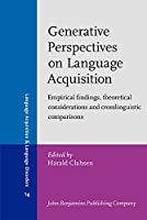 Generative Perspectives on Language Acquisition: Empirical Findings, Theoretical Considerations and Crosslinguistic Comparisons (Language Acquisition and Language Disorders)