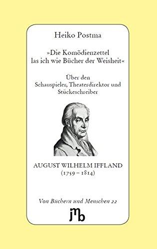 \'Die Komödienzettel las ich wie Bücher der Weisheit\': Über den Schauspieler, Theaterdirektor und Stückeschreiber August Wilhelm Iffland (1759–1814) (Von Büchern und Menschen)