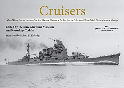 Cruisers: Selected Photos from the Archives of the Kure Maritime Museum The Best from the Collection of Shizuo Fukui's Photos of Japanese Warships (The Japanese Naval Warship Photo Albums)