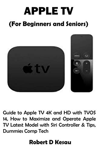 APPLE TV (For Beginners and Seniors): Guide to Apple TV 4K and HD with TVOS 14, How to Maximize and Operate Apple TV Latest Model with Siri Controller & Tips, Dummies Comp Tech