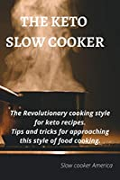The Keto Slow Cooker: The revolutionary cooking style for keto recipes. Tips and tricks for approaching this style of food cooking Slow