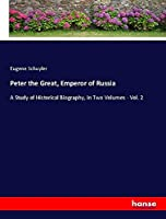 Peter the Great, Emperor of Russia: A Study of Historical Biography, in Two Volumes - Vol. 2