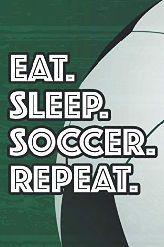 Eat. Sleep. Soccer. Repeat.: Notebook For Soccer Players To Monitor And Analyze Performance, Training And Game Log
