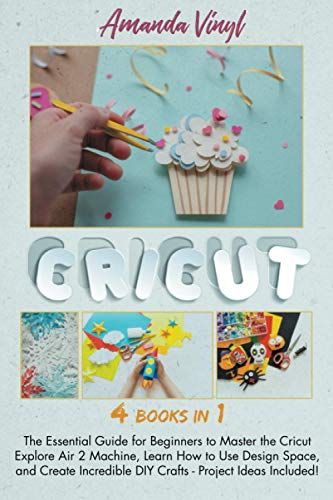 Cricut: The Essential Guide for Beginners to Master the Cricut Explore Air 2 Machine, Learn How to Use Design Space, and Create Incredible DIY Crafts - Project Ideas Included!