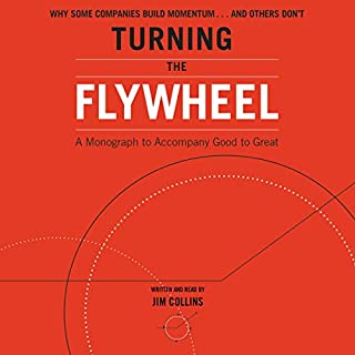 Turning the Flywheel     A Monograph to Accompany Good to Great              Written by:                                                                                                                                 Jim Collins                               Narrated by:                                                                                                                                 Jim Collins                      Length: 1 hr and 47 mins     7 ratings     Overall 4.4