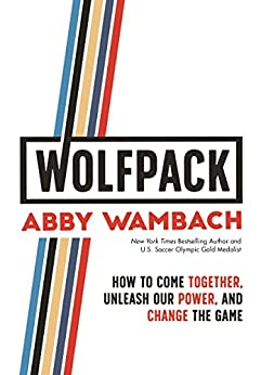 WOLFPACK: How to Come Together, Unleash Our Power, and Change the Game by [Abby Wambach]