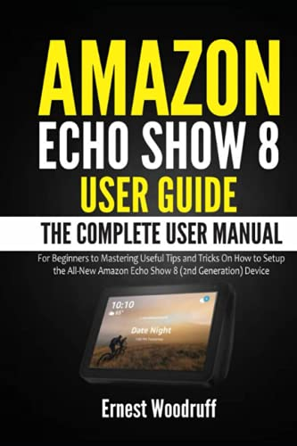 Amazon Echo Show 8 User Guide: The Complete User Manual for Beginners to Mastering Useful Tips and Tricks On How to Setup the All-New Amazon Echo Show ... Device (All-New Echo Device User