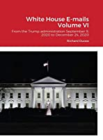 White House E-mails From the Trump Administration Volume VI: From the Trump administration September 9, 2020 to December 24, 2020