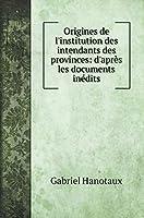 Origines de l'institution des intendants des provinces: d'après les documents inédits