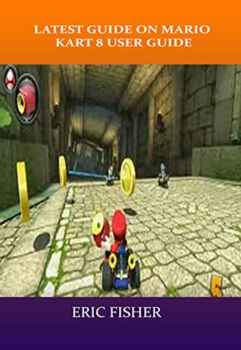 LATEST GUIDE ON MARIO KART 8 USER GUIDE: Latest Guide That Teaches the Entire Shortcut That You Need To Know In Mario 8 (English Edition)