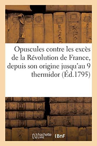 Opuscules contre les excès de la Révolution de France, depuis son origine jusqu'au 9 thermidor,: époque de notre affranchissement