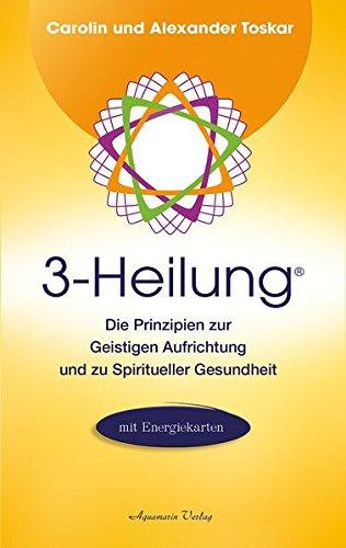 3-Heilung®: Die Prinzipien zur Geistigen Aufrichtung und zu Spiritueller Gesundheit