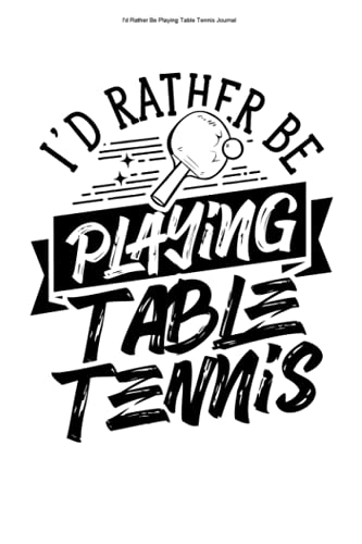 I\'d Rather Be Playing Table Tennis Journal: 100 Pages   Lined Interior   Love Ball Coach PLayer Table Tennis Pong Ping Lover Team Fan Hobby Retired