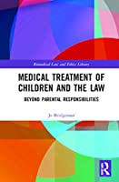 Medical Treatment of Children and the Law: Beyond Parental Responsibilities (Biomedical Law and Ethics Library)