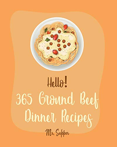 Hello! 365 Ground Beef Dinner Recipes: Best Ground Beef Dinner Cookbook Ever For Beginners [Meatloaf Recipe, Spaghetti Squash Cookbook, Make Ahead Dinner Cookbook, Macaroni And Cheese Recipe] [Book 1]