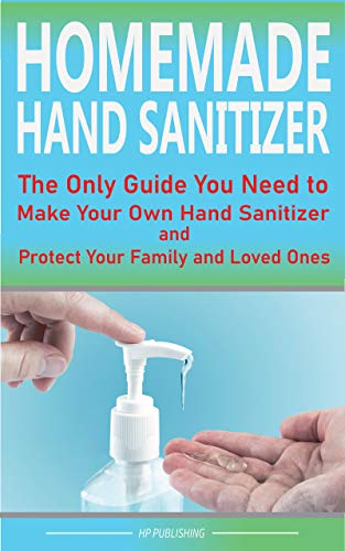 HOMEMADE HAND SANITIZER The Only Guide You Need to Make Your Own Hand Sanitizer and Protect Your Family and Loved Ones