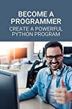 Become A Programmer: Create A Powerful Python Program: Become A Programmer Professionally (English Edition)