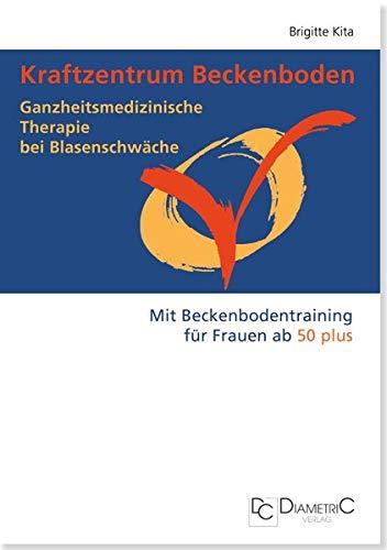 Kraftzentrum Beckenboden. Ganzheitsmedizinische Therapie bei Blasenschwäche. Mit Beckenbodentraining für Frauen ab 50 plus