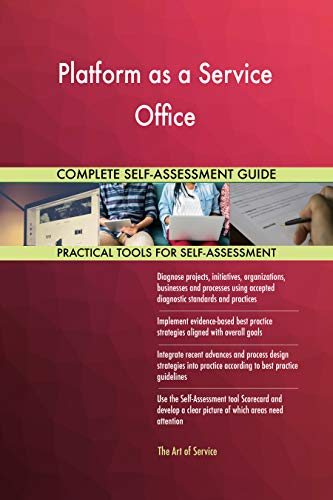 Platform as a Service Office All-Inclusive Self-Assessment - More than 700 Success Criteria, Instant Visual Insights, Comprehensive Spreadsheet Dashboard, Auto-Prioritized for Quick Results