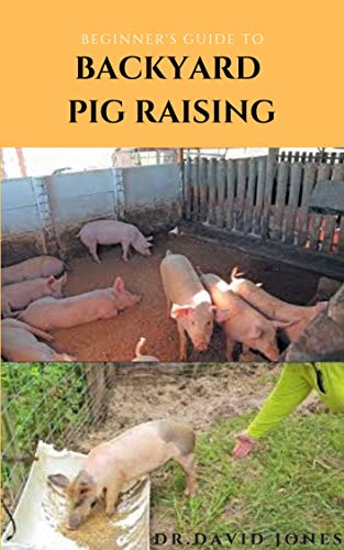 BEGINNER'S GUIDE TO BACKYARD PIG RAISING: Everything You Need To Know About Pig Farming: Caring, Feeding, Housing, Health Care , Breeding And Lots More (English Edition)