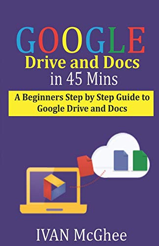 Google Drive and Docs in 45 Mins: A Beginners Step by Step guide to Google Drive and Docs