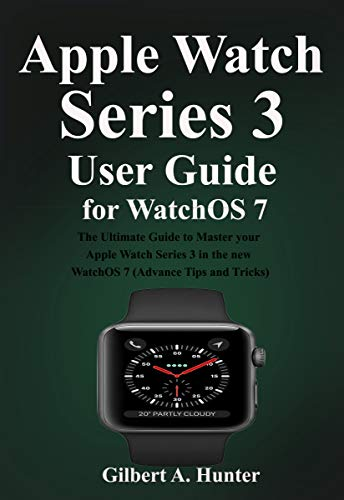 Apple Watch Series 3 User Guide for WatchOS 7: The Ultimate Guide to Master your Apple Watch Series 3 in the new WatchOS 7 (Advance Tips and Tricks) (English Edition)