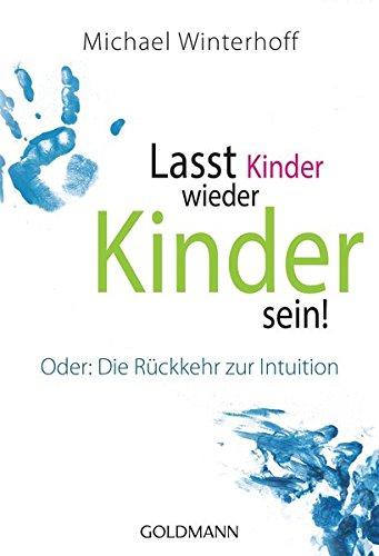 Lasst Kinder wieder Kinder sein!: Oder: Die Rückkehr zur Intuition