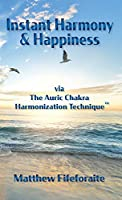 Instant Harmony & Happiness: via The Auric Chakra Harmonization Technique