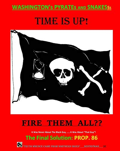 It Was Never About The Black Guy, It Was About 'That Guy'! And Washington's Pyrates and Snakesss. The Final Solution - FIRE THEM ALL??: Time has run out!  The ONLY Hope: Prop. 86