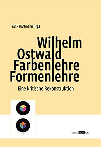 Wilhelm Ostwald. Farbenlehre Formenlehre: Eine kritische Rekonstruktion (Forschung Visuelle Kultur)