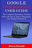 GOOGLE PIXELBOOK G0 USER GUIDE: The Complete Illustrated, Practical Guide with Tips & Tricks to Maximizing Your Google Pixelbook Go
