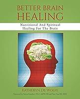 Better Brain Healing: Nutritional And Spiritual Healing For The Brain