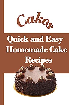 Cakes - Quick and Easy Homemade Eggless Cake Recipes: Bake Yummy Cakes at Home Easily - Easy Eggless Cake Recipes by [Amy Clark]