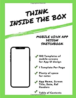 Think Inside the Box: Mobile UI/UX App Design Sketchbook: For Product Designers, Developers: Lots of Templates, built for ...